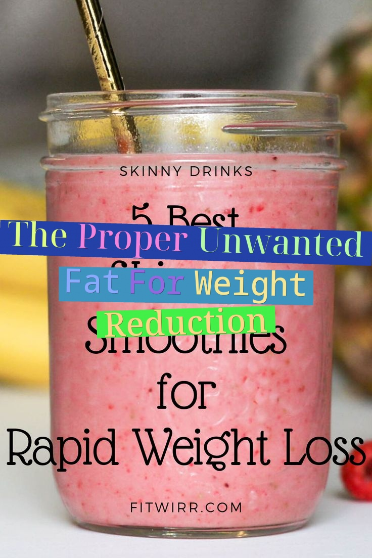 The Proper Unwanted Fat For Weight Reduction
